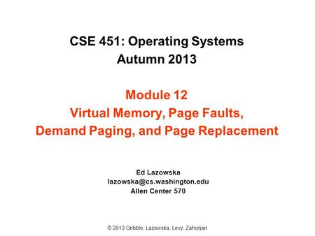 CSE 451: Operating Systems Autumn 2013 Module 12 Virtual Memory, Page Faults, Demand Paging, and Page Replacement Ed Lazowska