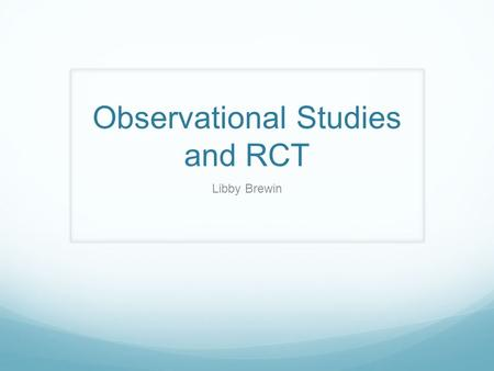 Observational Studies and RCT Libby Brewin. What are the 3 types of observational studies? Cross-sectional studies Case-control Cohort.