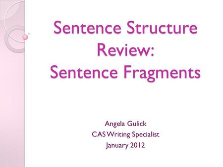 Sentence Structure Review: Sentence Fragments Angela Gulick CAS Writing Specialist January 2012.
