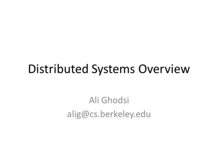 Distributed Systems Overview Ali Ghodsi