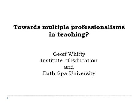 Towards multiple professionalisms in teaching? Geoff Whitty Institute of Education and Bath Spa University.