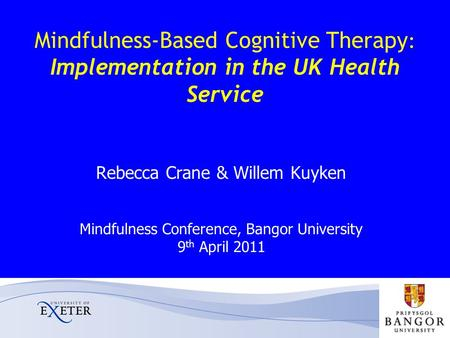 Mindfulness-Based Cognitive Therapy : Implementation in the UK Health Service Rebecca Crane & Willem Kuyken Mindfulness Conference, Bangor University 9.