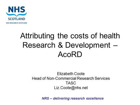 Attributing the costs of health Research & Development – AcoRD Elizabeth Coote Head of Non-Commercial Research Services TASC NRS – delivering.