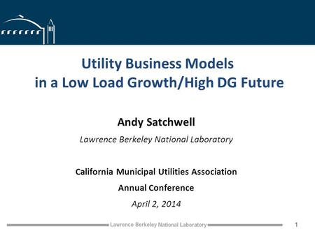 Utility Business Models in a Low Load Growth/High DG Future Andy Satchwell Lawrence Berkeley National Laboratory California Municipal Utilities Association.