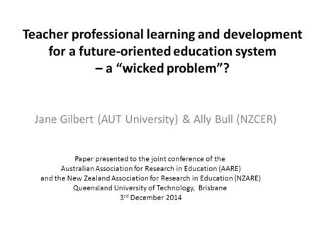 "Teacher professional learning and development for a future-oriented education system – a ""wicked problem""? Jane Gilbert (AUT University) & Ally Bull (NZCER)"