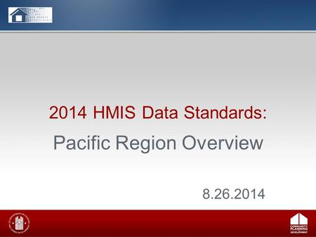 2014 HMIS Data Standards: Pacific Region Overview 8.26.2014.