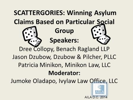 SCATTERGORIES: Winning Asylum Claims Based on Particular Social Group Speakers: Dree Collopy, Benach Ragland LLP Jason Dzubow, Dzubow & Pilcher, PLLC Patricia.