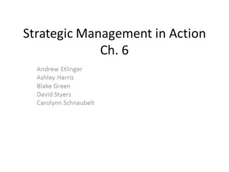 Strategic Management in Action Ch. 6 Andrew Etlinger Ashley Harris Blake Green David Styers Carolynn Schnaubelt.