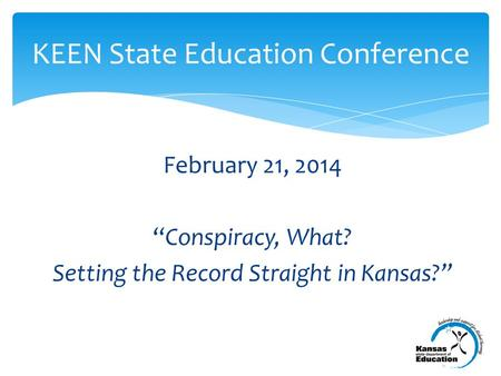 "February 21, 2014 ""Conspiracy, What? Setting the Record Straight in Kansas?"" KEEN State Education Conference."