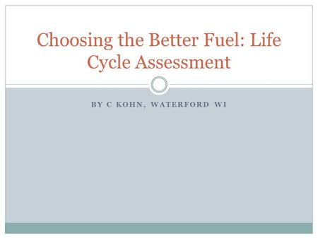 BY C KOHN, WATERFORD WI Choosing the Better Fuel: Life Cycle Assessment.