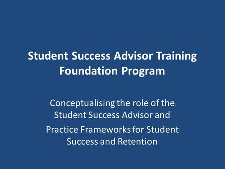 Student Success Advisor Training Foundation Program Conceptualising the role of the Student Success Advisor and Practice Frameworks for Student Success.
