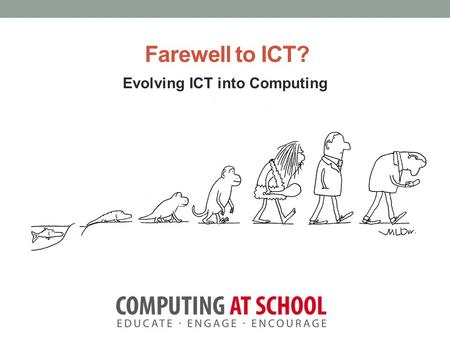 "Farewell to ICT? Evolving ICT into Computing. Session Objectives Consider what ICT means today. Review the recent Computer Science ""noise."" Look at the."