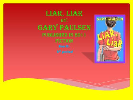 Liar, Liar by: Gary Paulsen published in 2011 Fiction Ana C. 6 th period.