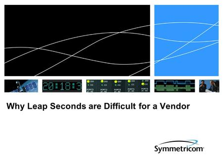 Why Leap Seconds are Difficult for a Vendor. Multiple Notification Sources  Inconsistencies in notification date  GPS< 6 months  NTPneeds 24 hours.