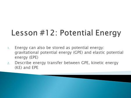 1. Energy can also be stored as potential energy: gravitational potential energy (GPE) and elastic potential energy (EPE) 2. Describe energy transfer between.
