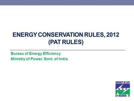 ENERGY CONSERVATION RULES, 2012 (PAT RULES) Bureau of Energy Efficiency Ministry of Power, Govt. of India.
