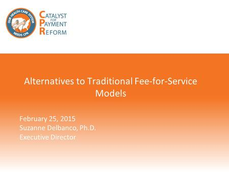 Alternatives to Traditional Fee-for-Service Models February 25, 2015 Suzanne Delbanco, Ph.D. Executive Director.