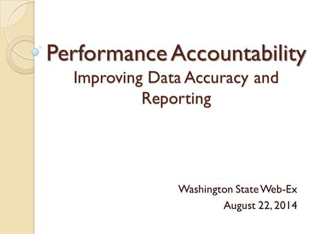 Performance Accountability Improving Data Accuracy and Reporting Washington State Web-Ex August 22, 2014.