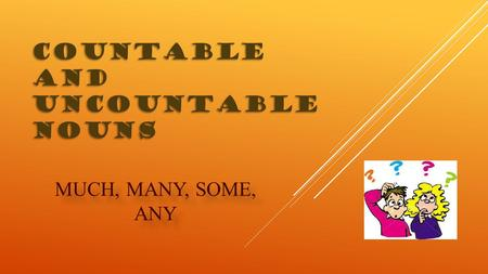 COUNTABLE AND UNCOUNTABLE NOUNS MUCH, MANY, SOME, ANY.