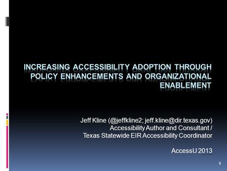 1 Jeff Kline  Accessibility Author and Consultant / Texas Statewide EIR Accessibility Coordinator AccessU 2013 Note: