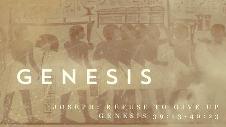 Joseph: refuse to give up Genesis 39:13-40:23
