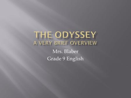 Mrs. Blaber Grade 9 English  800 – 600 BC by Homer  Best known, stupendously awesome works of ancient literature  Ancient epic delivered first in.