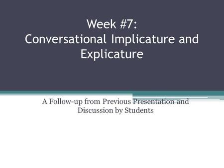 Week #7: Conversational Implicature and Explicature A Follow-up from Previous Presentation and Discussion by Students.