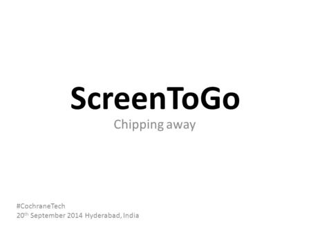 ScreenToGo Chipping away #CochraneTech 20 th September 2014 Hyderabad, India.