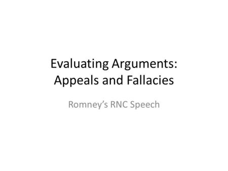 Evaluating Arguments: Appeals and Fallacies Romney's RNC Speech.