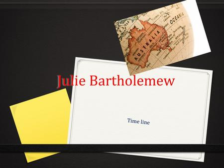 Julie Bartholemew Time line. 1999 0 Mrs Julie Bartholemew is a English immigrant she always loved Australia in her days her husband went to Australia.