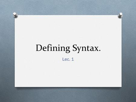 Defining Syntax. Lec. 1. 1. What is Syntax? O Syntax is the scientific study of sentence structure O Science: methodology of study O Hypothesis  observation.