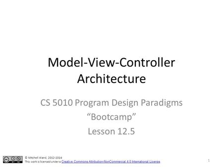 "Model-View-Controller Architecture CS 5010 Program Design Paradigms ""Bootcamp"" Lesson 12.5 © Mitchell Wand, 2012-2014 This work is licensed under a Creative."
