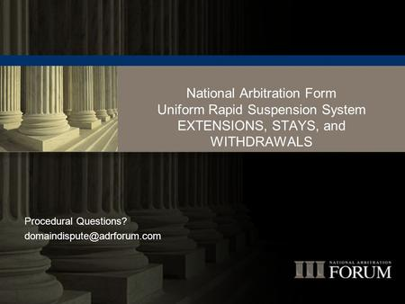 National Arbitration Form Uniform Rapid Suspension System EXTENSIONS, STAYS, and WITHDRAWALS Procedural Questions?
