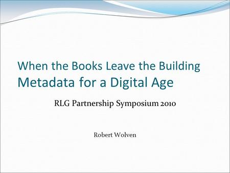 When the Books Leave the Building Metadata for a Digital Age RLG Partnership Symposium 2010 Robert Wolven.