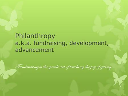 Philanthropy a.k.a. fundraising, development, advancement Fundraising is the gentle art of teaching the joy of giving.