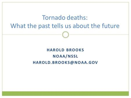 HAROLD BROOKS NOAA/NSSL Tornado deaths: What the past tells us about the future.