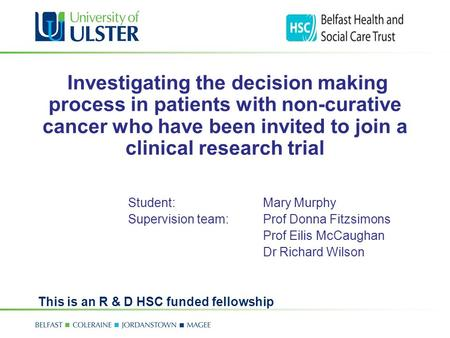 Investigating the decision making process in patients with non-curative cancer who have been invited to join a clinical research trial Student: Mary Murphy.