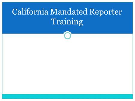 California Mandated Reporter Training.  Who are mandated reporters?  What does child maltreatment look like?  When and how do I make a report?  What.