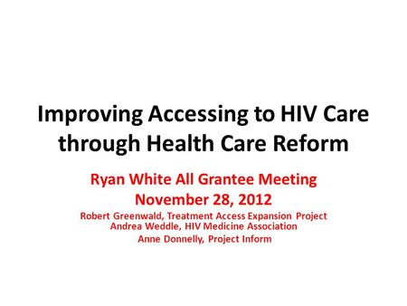 Improving Accessing to HIV Care through Health Care Reform Ryan White All Grantee Meeting November 28, 2012 Robert Greenwald, Treatment Access Expansion.