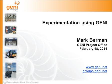 Sponsored by the National Science Foundation Experimentation using GENI Mark Berman GENI Project Office February 18, 2011 www.geni.net groups.geni.net.