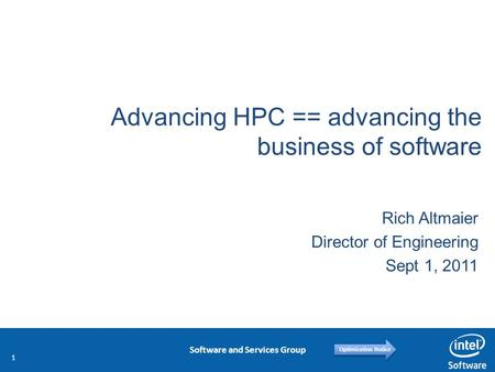 Software and Services Group Optimization Notice Advancing HPC == advancing the business of software Rich Altmaier Director of Engineering Sept 1, 2011.