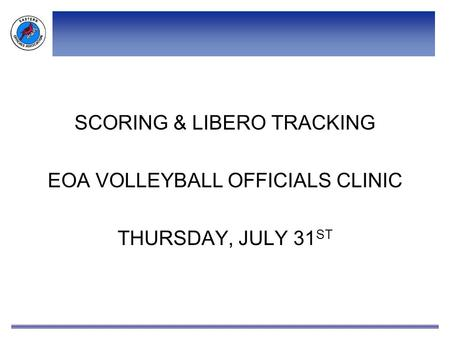 SCORING & LIBERO TRACKING EOA VOLLEYBALL OFFICIALS CLINIC THURSDAY, JULY 31 ST.