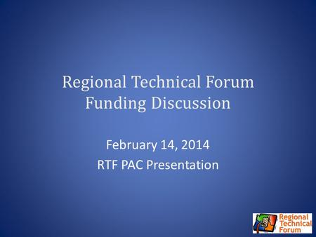 Regional Technical Forum Funding Discussion February 14, 2014 RTF PAC Presentation.