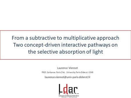 From a subtractive to multiplicative approach Two concept-driven interactive pathways on the selective absorption of light Laurence Viennot PRES Sorbonne.