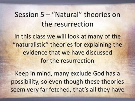 "Session 5 – ""Natural"" <strong>theories</strong> on the resurrection In this class we will look at many of the ""naturalistic"" <strong>theories</strong> for explaining the evidence that we."