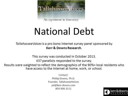 National Debt TallahasseeVoices is a pro bono internet survey panel sponsored by Kerr & Downs Research. This survey was conducted in October 2013. 437.
