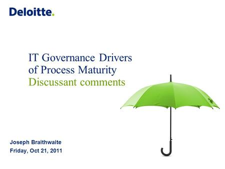 IT Governance Drivers of Process Maturity Discussant comments Joseph Braithwaite Friday, Oct 21, 2011.