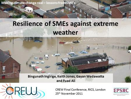 Resilience of SMEs against extreme weather Bingunath Ingirige, Keith Jones, Gayan Wedawatta and Fuad Ali CREW Final Conference, RICS, London 25 th November.