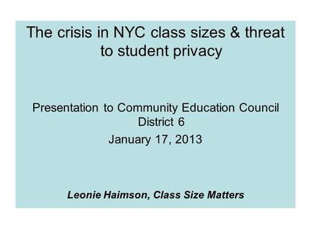 The crisis in NYC class sizes & threat to student privacy Presentation to Community Education Council District 6 January 17, 2013 Leonie Haimson, Class.