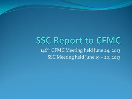 146 th CFMC Meeting held June 24, 2013 SSC Meeting held June 19 – 20, 2013.